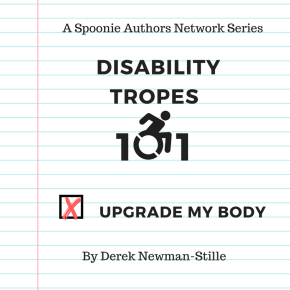 Disability Tropes 101: Upgrade My Body