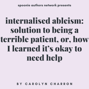 Internalized Ableism, Week 4: Solution to Being a Terrible Patient, or, How I Learned It's Okay to NeedHelp