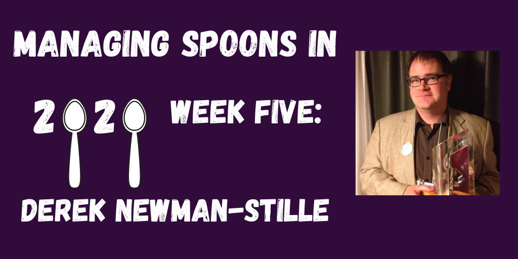 ID: Deep purple background. Text reads: Managing Spoons in 2020 Week Five: Derek Newman-Stille. (The zeros are the tops of spoons.