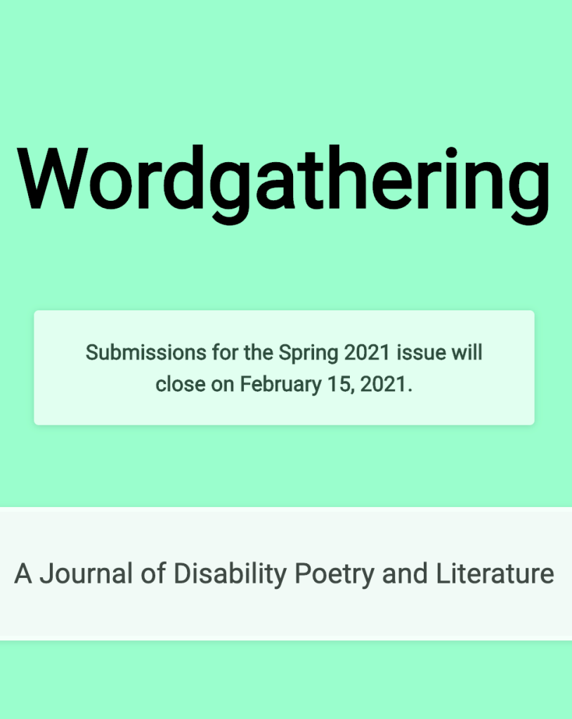 ID: Bright mint green background with black text that reads Wordgathering. In a lighter green box, black text reads: Submission for the Spring 2021 issue will close on February 15, 2021. In an even lighter green textbox, black text reads: A Journal of Disability Poetry and Literature.